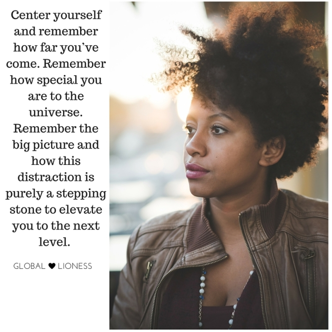 Center yourself and remember how far you've come. Remember how special you are to the universe. Remember the big picture and how this distraction is purely a stepping stone to elevate you to the next level.